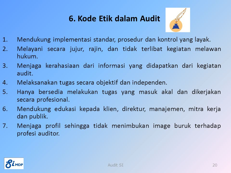 6. Kode Etik dalam Audit 1.Mendukung implementasi standar, prosedur dan kontrol yang layak. 2.Melayani secara jujur, rajin, dan tidak terlibat kegiata