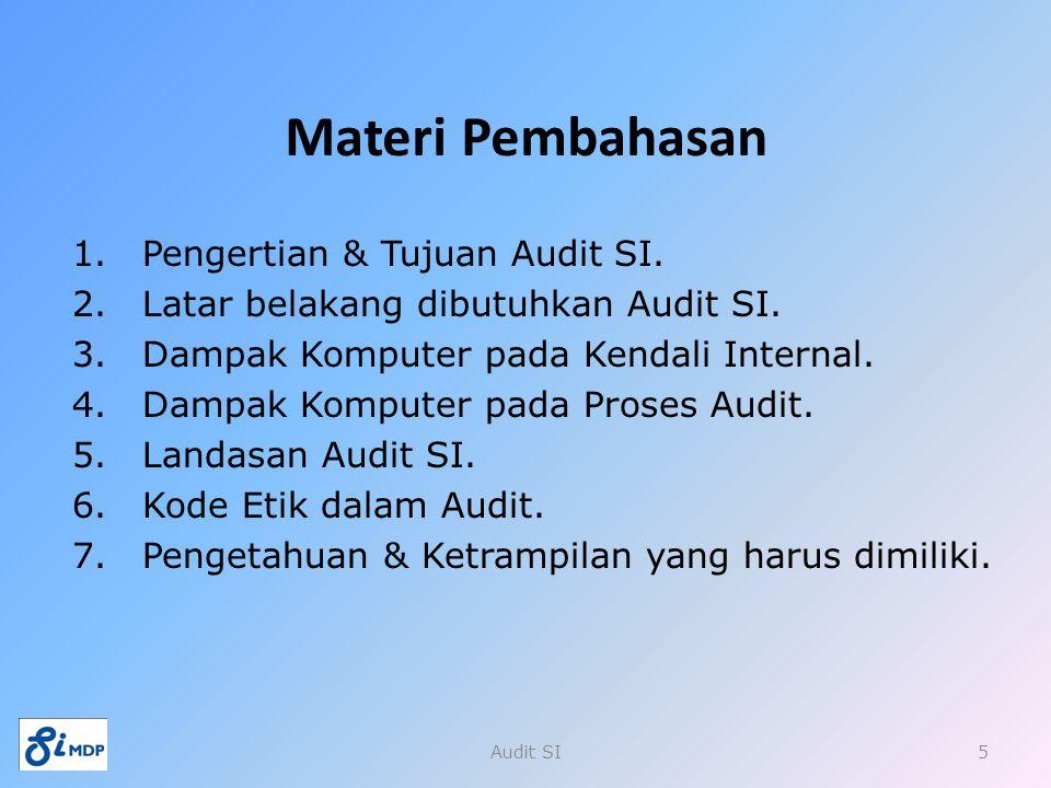 Materi Pembahasan 1.Pengertian & Tujuan Audit SI. 2.Latar belakang dibutuhkan Audit SI. 3.Dampak Komputer pada Kendali Internal. 4.Dampak Komputer pad
