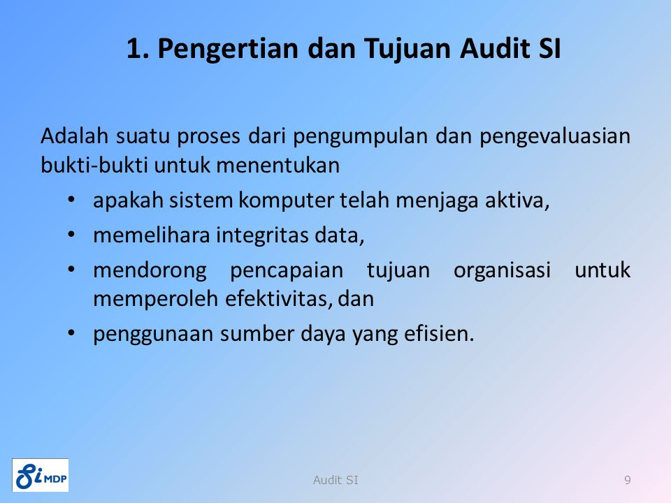 1. Pengertian dan Tujuan Audit SI Adalah suatu proses dari pengumpulan dan pengevaluasian bukti-bukti untuk menentukan apakah sistem komputer telah me