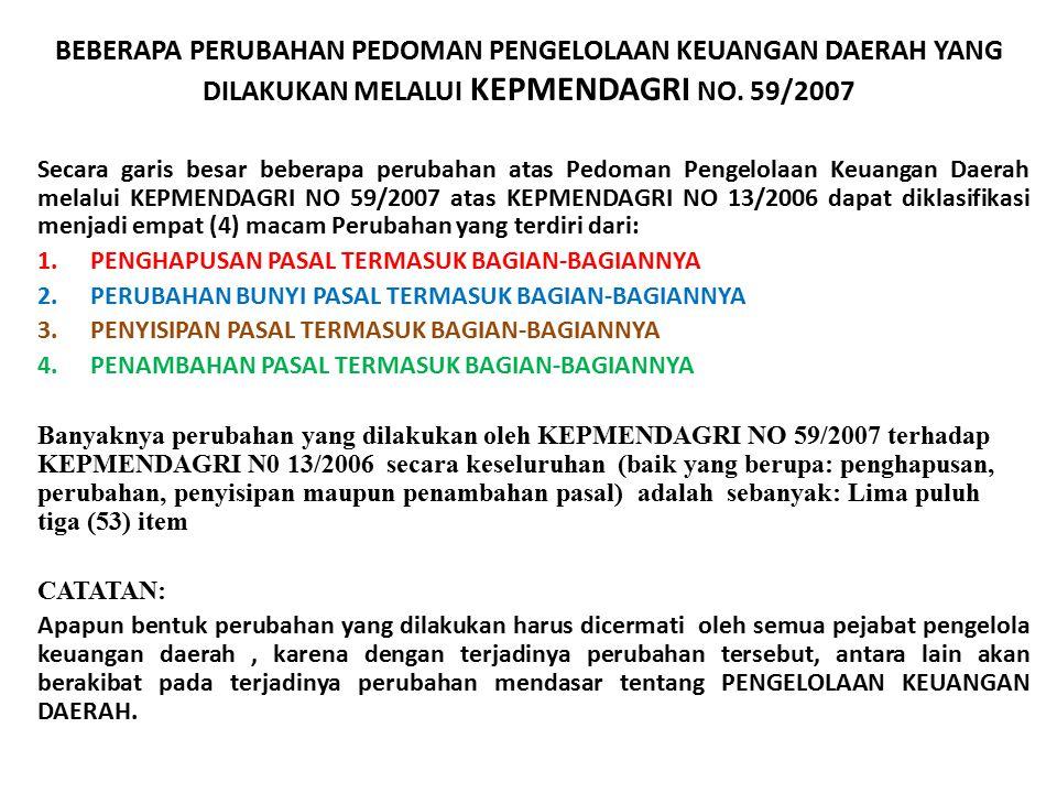 BEBERAPA PERUBAHAN PEDOMAN PENGELOLAAN KEUANGAN DAERAH YANG DILAKUKAN MELALUI KEPMENDAGRI NO. 59/2007 Secara garis besar beberapa perubahan atas Pedom