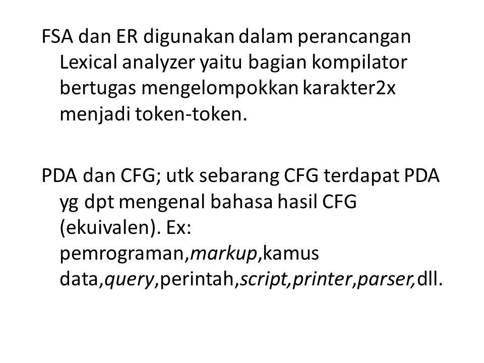 FSA dan ER digunakan dalam perancangan Lexical analyzer yaitu bagian kompilator bertugas mengelompokkan karakter2x menjadi token-token. PDA dan CFG; u