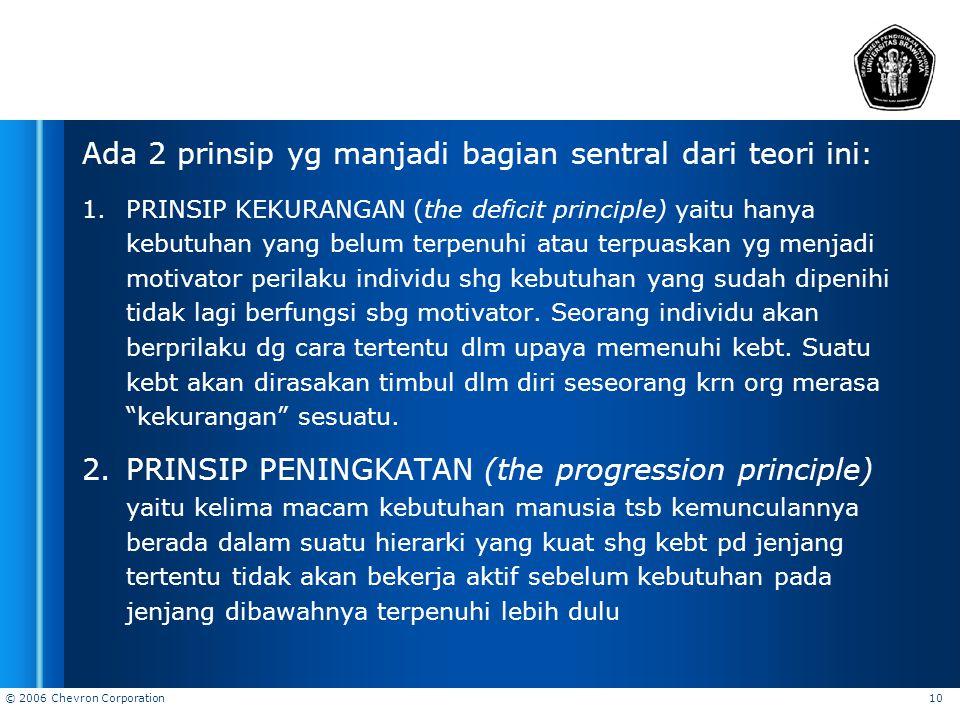 © 2006 Chevron Corporation 10 Ada 2 prinsip yg manjadi bagian sentral dari teori ini: 1.PRINSIP KEKURANGAN (the deficit principle) yaitu hanya kebutuh