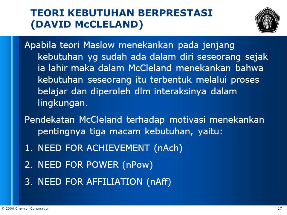 © 2006 Chevron Corporation 17 TEORI KEBUTUHAN BERPRESTASI (DAVID McCLELAND) Apabila teori Maslow menekankan pada jenjang kebutuhan yg sudah ada dalam