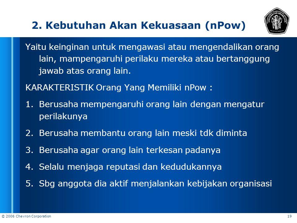 © 2006 Chevron Corporation 19 2. Kebutuhan Akan Kekuasaan (nPow) Yaitu keinginan untuk mengawasi atau mengendalikan orang lain, mampengaruhi perilaku