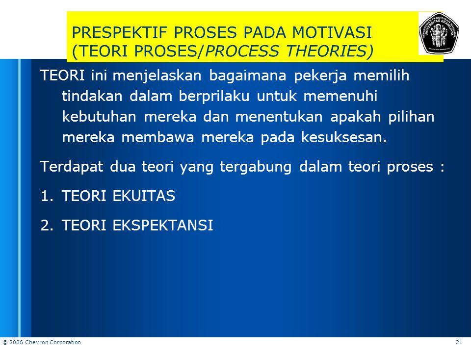 © 2006 Chevron Corporation 21 PRESPEKTIF PROSES PADA MOTIVASI (TEORI PROSES/PROCESS THEORIES) TEORI ini menjelaskan bagaimana pekerja memilih tindakan