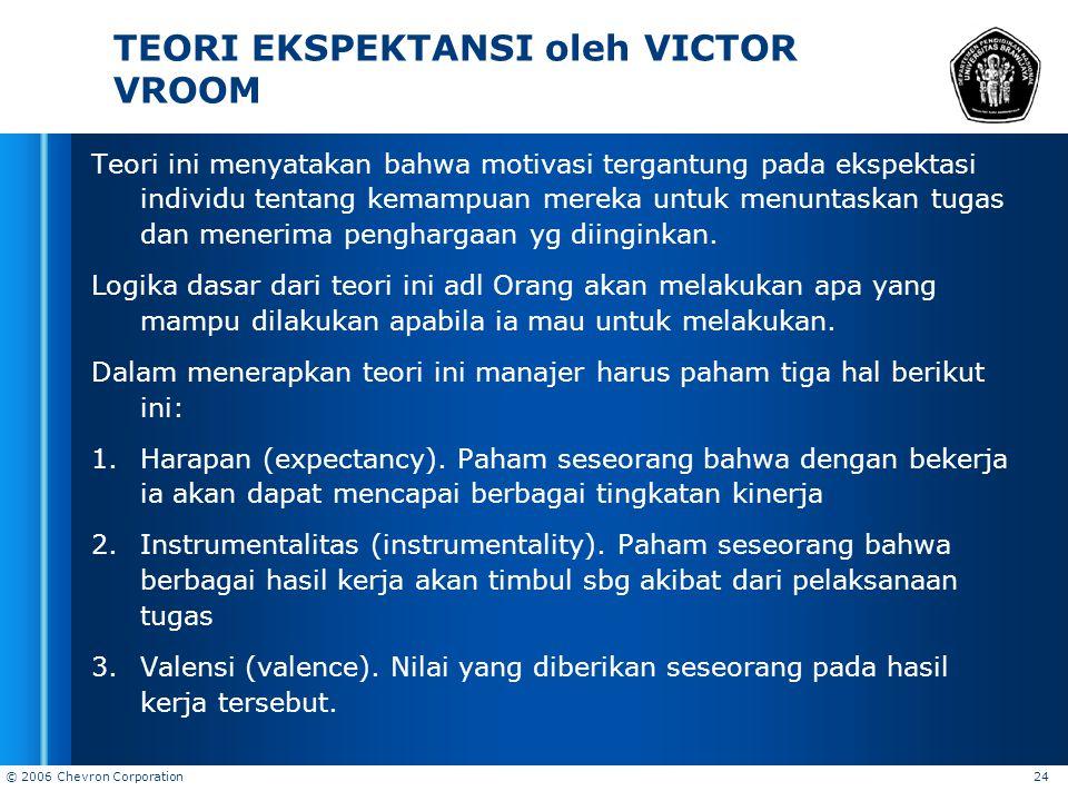 © 2006 Chevron Corporation 24 TEORI EKSPEKTANSI oleh VICTOR VROOM Teori ini menyatakan bahwa motivasi tergantung pada ekspektasi individu tentang kema