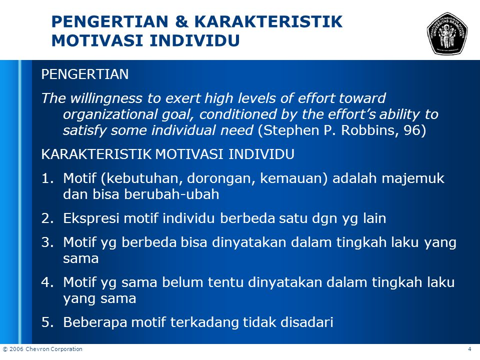 © 2006 Chevron Corporation 4 PENGERTIAN & KARAKTERISTIK MOTIVASI INDIVIDU PENGERTIAN The willingness to exert high levels of effort toward organizatio