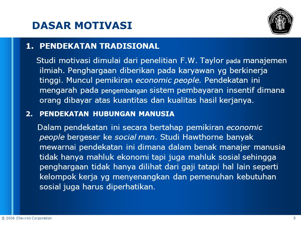 © 2006 Chevron Corporation 5 DASAR MOTIVASI 1.PENDEKATAN TRADISIONAL Studi motivasi dimulai dari penelitian F.W. Taylor pada manajemen ilmiah. Penghar