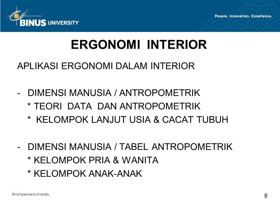 Bina Nusantara University 9 ERGONOMI INTERIOR APLIKASI ERGONOMI DALAM INTERIOR -DIMENSI MANUSIA / ANTROPOMETRIK * TEORI DATA DAN ANTROPOMETRIK * KELOMPOK LANJUT USIA & CACAT TUBUH -DIMENSI MANUSIA / TABEL ANTROPOMETRIK * KELOMPOK PRIA & WANITA * KELOMPOK ANAK-ANAK