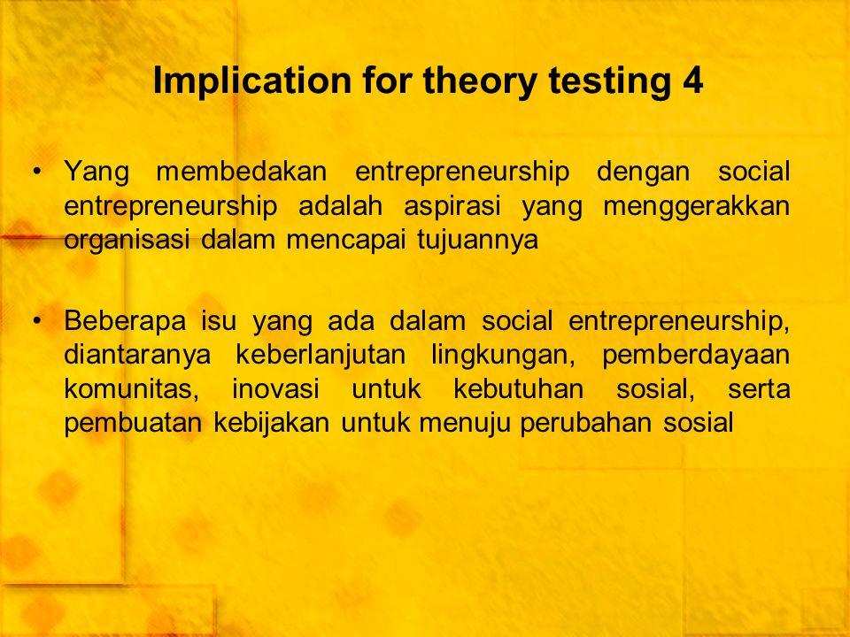 Implication for theory testing 4 Yang membedakan entrepreneurship dengan social entrepreneurship adalah aspirasi yang menggerakkan organisasi dalam me