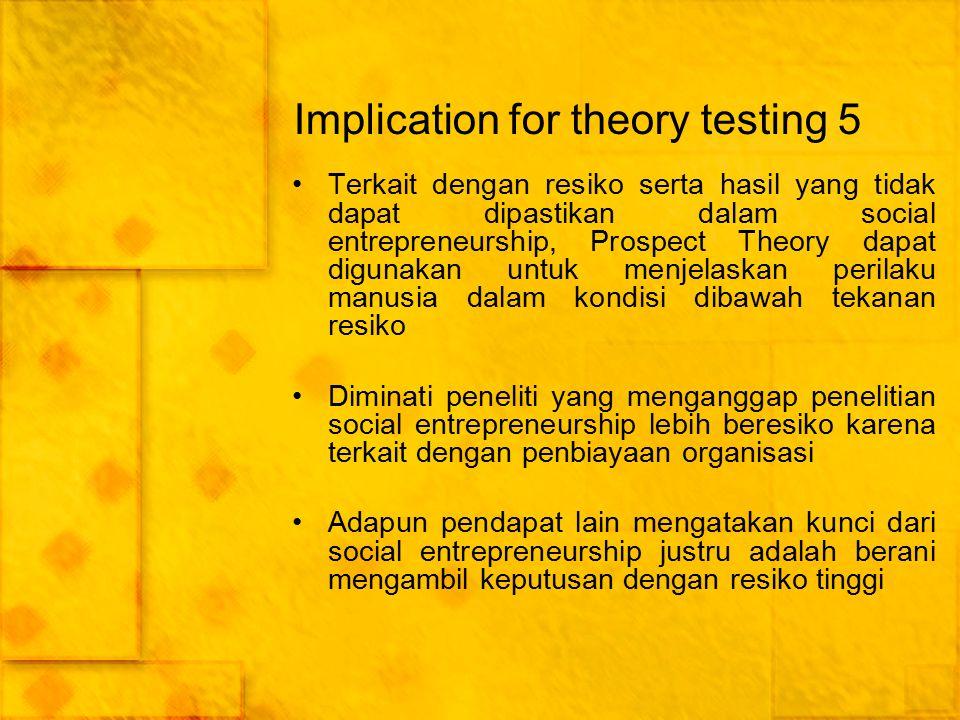 Implication for theory testing 5 Terkait dengan resiko serta hasil yang tidak dapat dipastikan dalam social entrepreneurship, Prospect Theory dapat di