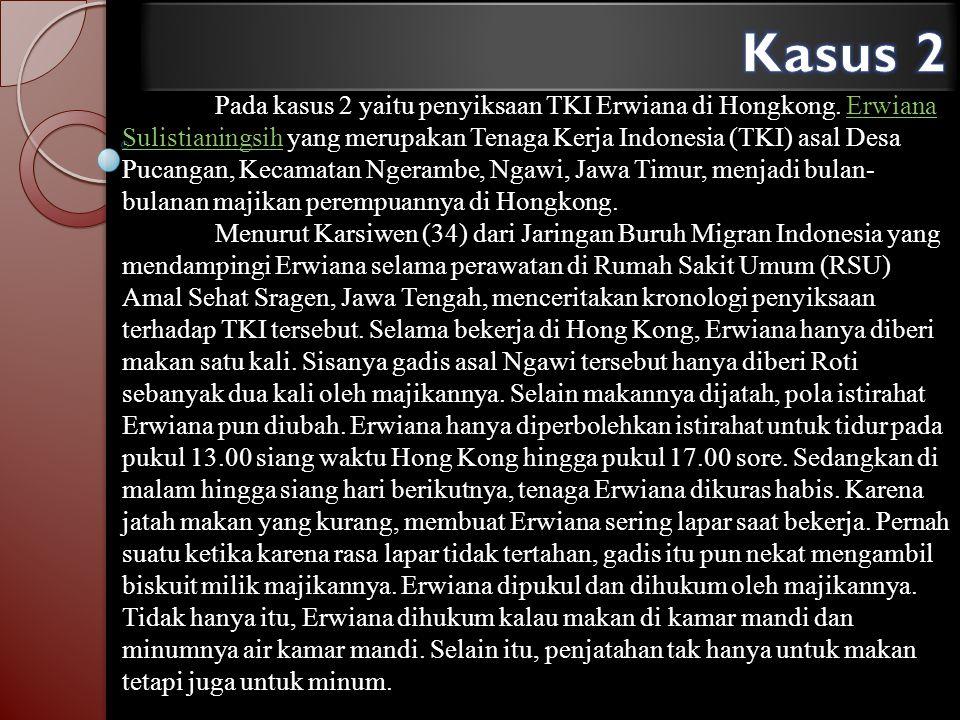 Pada kasus 2 yaitu penyiksaan TKI Erwiana di Hongkong. Erwiana Sulistianingsih yang merupakan Tenaga Kerja Indonesia (TKI) asal Desa Pucangan, Kecamat