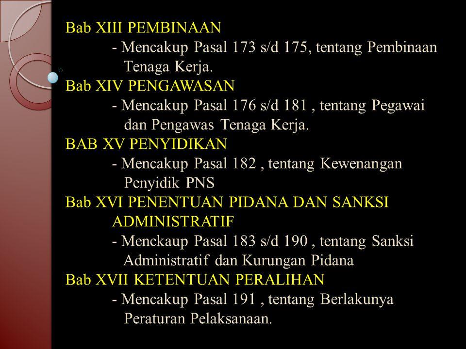 Bab XIII PEMBINAAN - Mencakup Pasal 173 s/d 175, tentang Pembinaan Tenaga Kerja. Bab XIV PENGAWASAN - Mencakup Pasal 176 s/d 181, tentang Pegawai dan