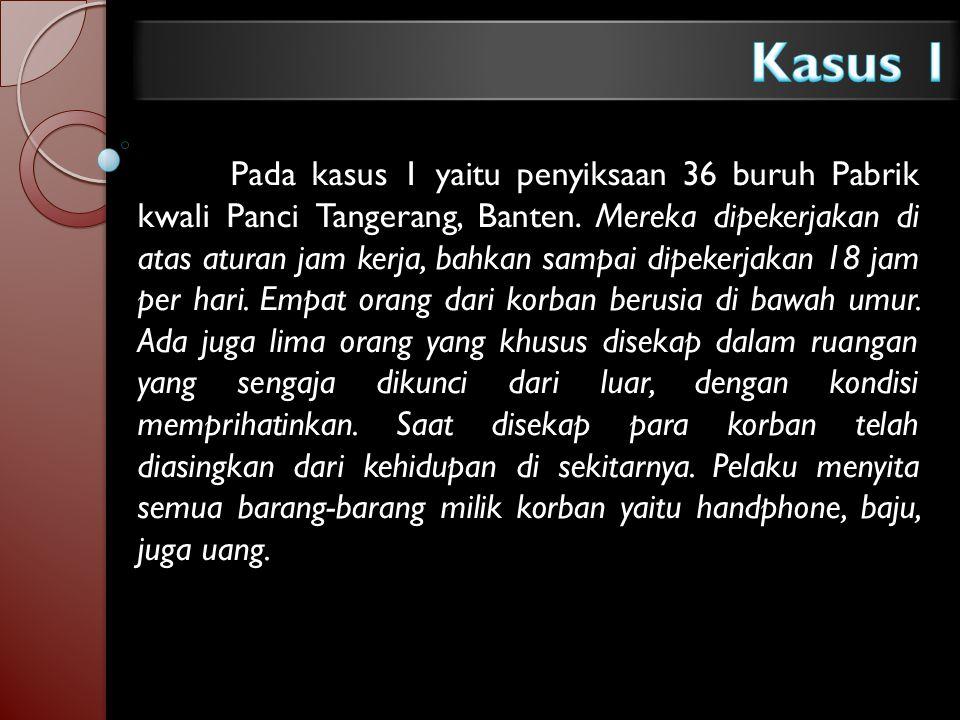 Pada kasus 1 yaitu penyiksaan 36 buruh Pabrik kwali Panci Tangerang, Banten. Mereka dipekerjakan di atas aturan jam kerja, bahkan sampai dipekerjakan