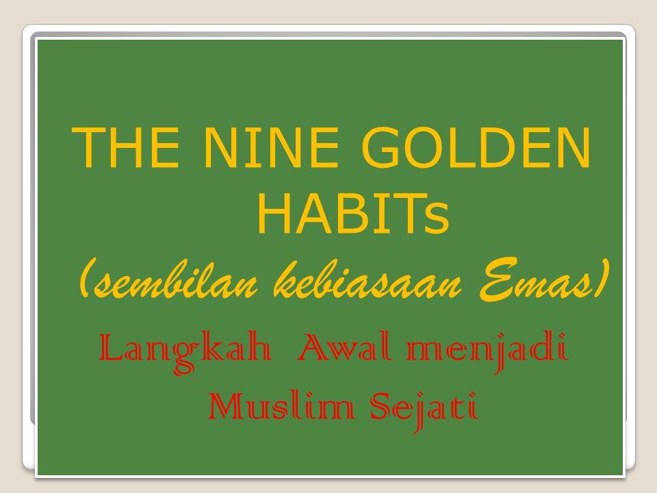 THE NINE GOLDEN HABITs (sembilan kebiasaan Emas) Langkah Awal menjadi Muslim Sejati THE NINE GOLDEN HABITs (sembilan kebiasaan Emas) Langkah Awal menj