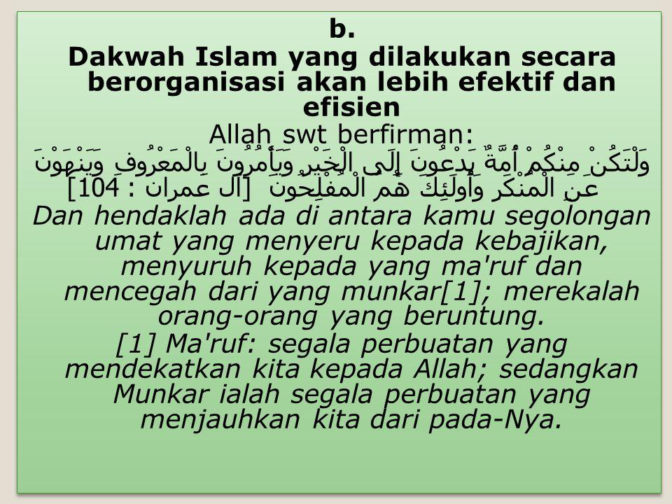b. Dakwah Islam yang dilakukan secara berorganisasi akan lebih efektif dan efisien Allah swt berfirman: وَلْتَكُنْ مِنْكُمْ أُمَّةٌ يَدْعُونَ إِلَى ال