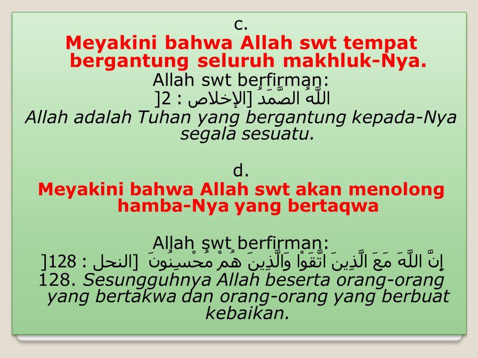 c. Meyakini bahwa Allah swt tempat bergantung seluruh makhluk-Nya. Allah swt berfirman: اللَّهُ الصَّمَدُ [ الإخلاص : 2] Allah adalah Tuhan yang berga