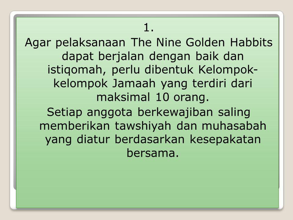 1. Agar pelaksanaan The Nine Golden Habbits dapat berjalan dengan baik dan istiqomah, perlu dibentuk Kelompok- kelompok Jamaah yang terdiri dari maksi