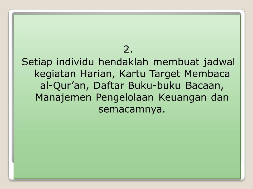 2. Setiap individu hendaklah membuat jadwal kegiatan Harian, Kartu Target Membaca al-Qur'an, Daftar Buku-buku Bacaan, Manajemen Pengelolaan Keuangan d