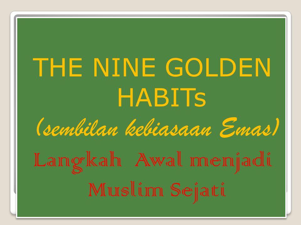 THE NINE GOLDEN HABITs (sembilan kebiasaan Emas) Langkah Awal menjadi Muslim Sejati THE NINE GOLDEN HABITs (sembilan kebiasaan Emas) Langkah Awal menjadi Muslim Sejati