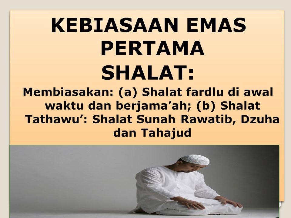 KEBIASAAN EMAS PERTAMA SHALAT: Membiasakan: (a) Shalat fardlu di awal waktu dan berjama'ah; (b) Shalat Tathawu': Shalat Sunah Rawatib, Dzuha dan Tahaj