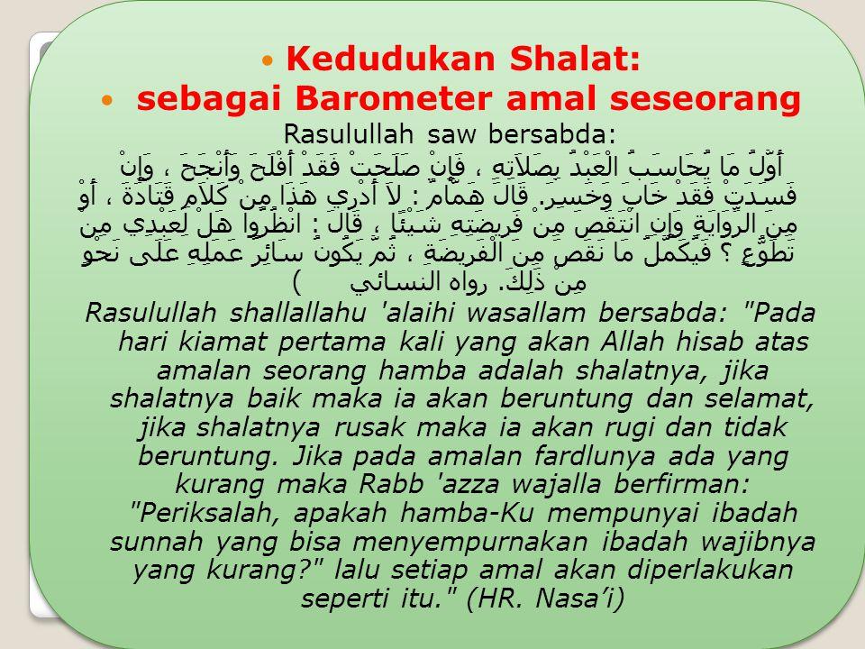 Kedudukan Shalat: sebagai Barometer amal seseorang Rasulullah saw bersabda: أَوَّلُ مَا يُحَاسَبُ الْعَبْدُ بِصَلاَتِهِ ، فَإِنْ صَلَحَتْ فَقَدْ أَفْل