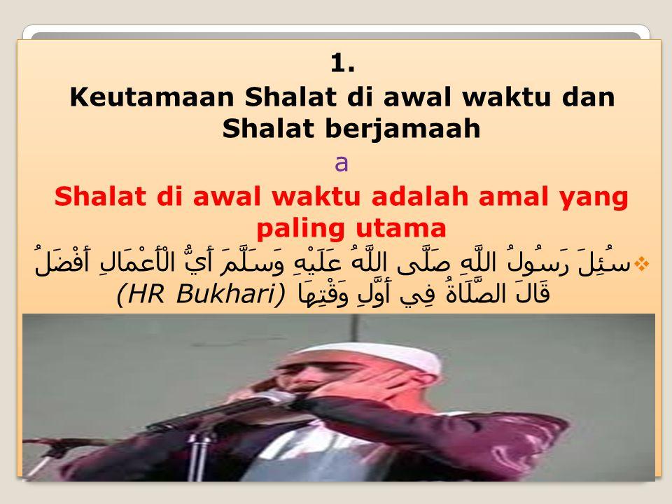 1. Keutamaan Shalat di awal waktu dan Shalat berjamaah a Shalat di awal waktu adalah amal yang paling utama  سُئِلَ رَسُولُ اللَّهِ صَلَّى اللَّهُ عَ