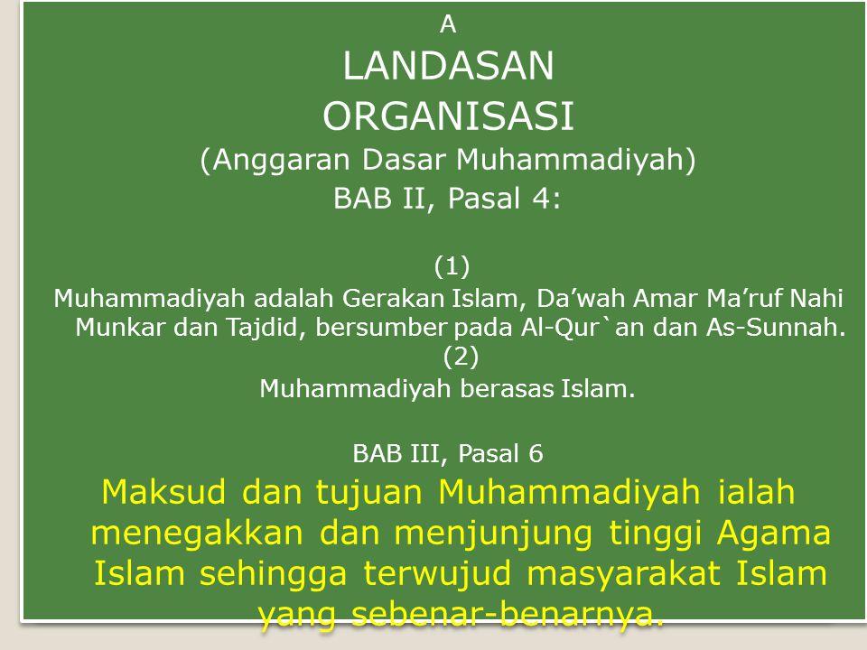 A LANDASAN ORGANISASI (Anggaran Dasar Muhammadiyah) BAB II, Pasal 4: (1) Muhammadiyah adalah Gerakan Islam, Da'wah Amar Ma'ruf Nahi Munkar dan Tajdid, bersumber pada Al-Qur`an dan As-Sunnah.