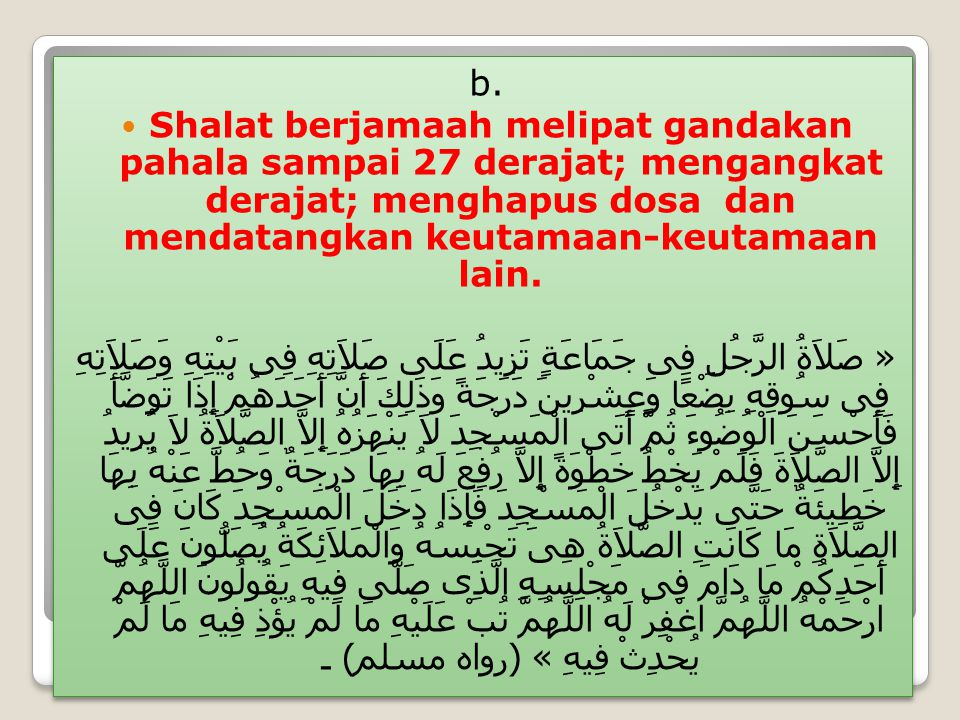 b. Shalat berjamaah melipat gandakan pahala sampai 27 derajat; mengangkat derajat; menghapus dosa dan mendatangkan keutamaan-keutamaan lain. « صَلاَةُ
