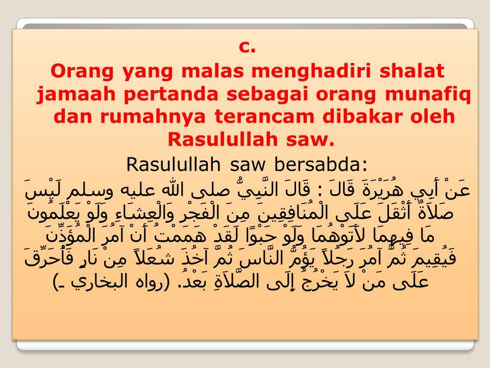 c. Orang yang malas menghadiri shalat jamaah pertanda sebagai orang munafiq dan rumahnya terancam dibakar oleh Rasulullah saw. Rasulullah saw bersabda