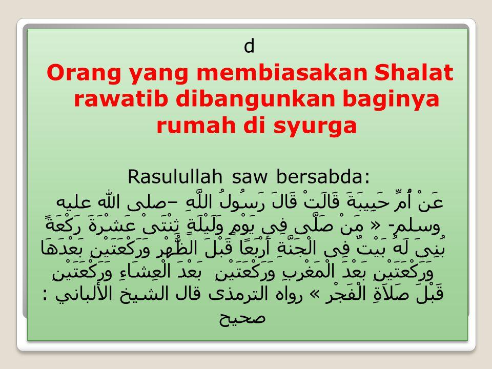 d Orang yang membiasakan Shalat rawatib dibangunkan baginya rumah di syurga Rasulullah saw bersabda: عَنْ أُمِّ حَبِيبَةَ قَالَتْ قَالَ رَسُولُ اللَّهِ – صلى الله عليه وسلم - « مَنْ صَلَّى فِى يَوْمٍ وَلَيْلَةٍ ثِنْتَىْ عَشْرَةَ رَكْعَةً بُنِىَ لَهُ بَيْتٌ فِى الْجَنَّةِ أَرْبَعًا قَبْلَ الظُّهْرِ وَرَكْعَتَيْنِ بَعْدَهَا وَرَكْعَتَيْنِ بَعْدَ الْمَغْرِبِ وَرَكْعَتَيْنِ بَعْدَ الْعِشَاءِ وَرَكْعَتَيْنِ قَبْلَ صَلاَةِ الْفَجْرِ » رواه الترمذى قال الشيخ الألباني : صحيح d Orang yang membiasakan Shalat rawatib dibangunkan baginya rumah di syurga Rasulullah saw bersabda: عَنْ أُمِّ حَبِيبَةَ قَالَتْ قَالَ رَسُولُ اللَّهِ – صلى الله عليه وسلم - « مَنْ صَلَّى فِى يَوْمٍ وَلَيْلَةٍ ثِنْتَىْ عَشْرَةَ رَكْعَةً بُنِىَ لَهُ بَيْتٌ فِى الْجَنَّةِ أَرْبَعًا قَبْلَ الظُّهْرِ وَرَكْعَتَيْنِ بَعْدَهَا وَرَكْعَتَيْنِ بَعْدَ الْمَغْرِبِ وَرَكْعَتَيْنِ بَعْدَ الْعِشَاءِ وَرَكْعَتَيْنِ قَبْلَ صَلاَةِ الْفَجْرِ » رواه الترمذى قال الشيخ الألباني : صحيح