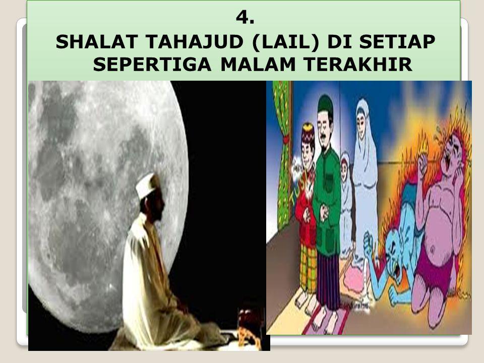 4. SHALAT TAHAJUD (LAIL) DI SETIAP SEPERTIGA MALAM TERAKHIR 4. SHALAT TAHAJUD (LAIL) DI SETIAP SEPERTIGA MALAM TERAKHIR