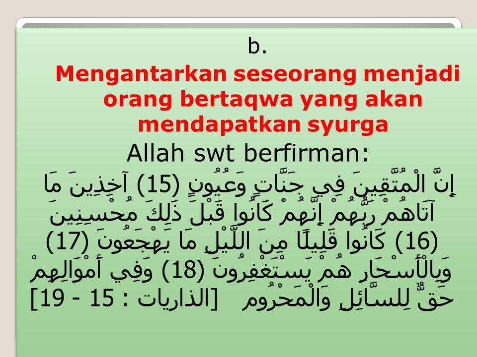 b. Mengantarkan seseorang menjadi orang bertaqwa yang akan mendapatkan syurga Allah swt berfirman: إِنَّ الْمُتَّقِينَ فِي جَنَّاتٍ وَعُيُونٍ (15) آخِ