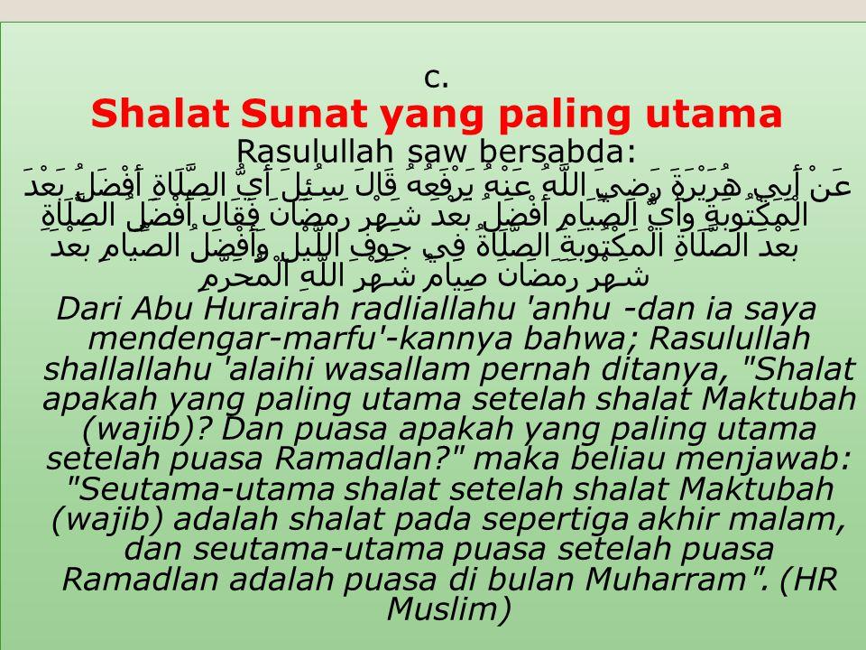 c. Shalat Sunat yang paling utama Rasulullah saw bersabda: عَنْ أَبِي هُرَيْرَةَ رَضِيَ اللَّهُ عَنْهُ يَرْفَعُهُ قَالَ سُئِلَ أَيُّ الصَّلَاةِ أَفْضَ