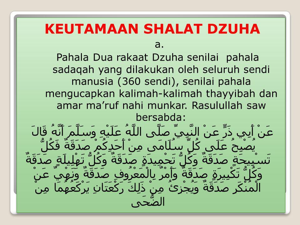 KEUTAMAAN SHALAT DZUHA a. Pahala Dua rakaat Dzuha senilai pahala sadaqah yang dilakukan oleh seluruh sendi manusia (360 sendi), senilai pahala menguca