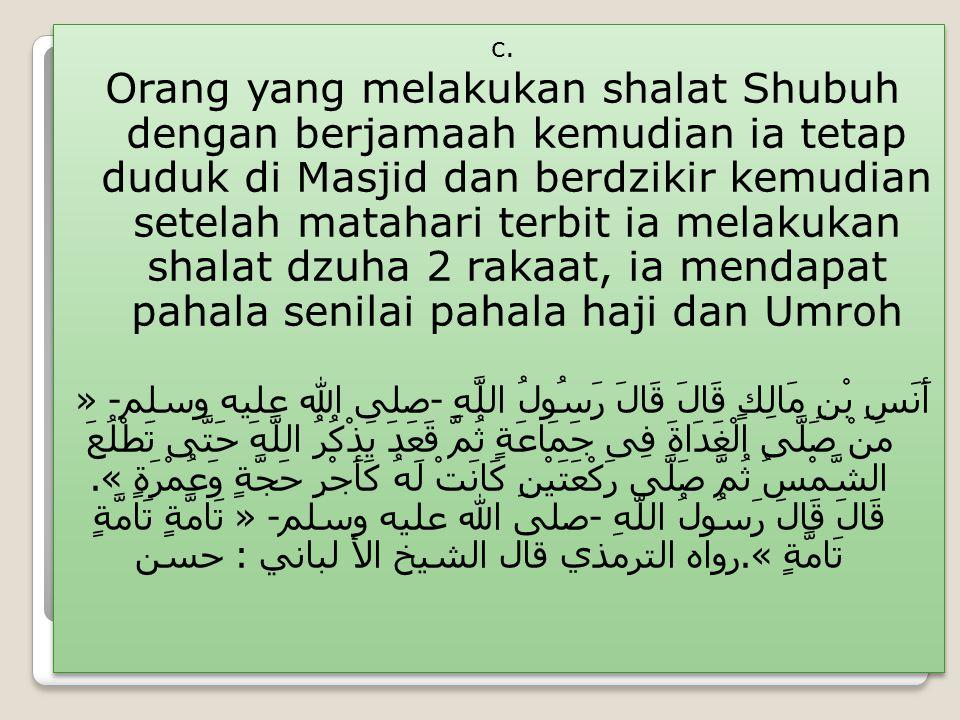 c. Orang yang melakukan shalat Shubuh dengan berjamaah kemudian ia tetap duduk di Masjid dan berdzikir kemudian setelah matahari terbit ia melakukan s