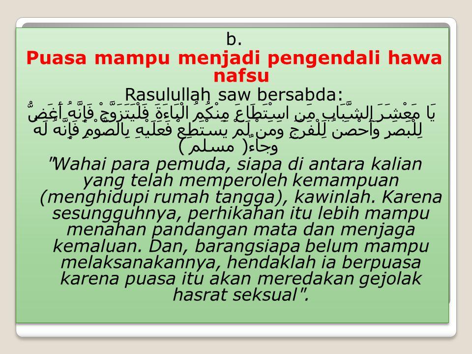 b. Puasa mampu menjadi pengendali hawa nafsu Rasulullah saw bersabda: يَا مَعْشَرَ الشَّبَابِ مَنِ اسْتَطَاعَ مِنْكُمُ الْبَاءَةَ فَلْيَتَزَوَّجْ فَإِ