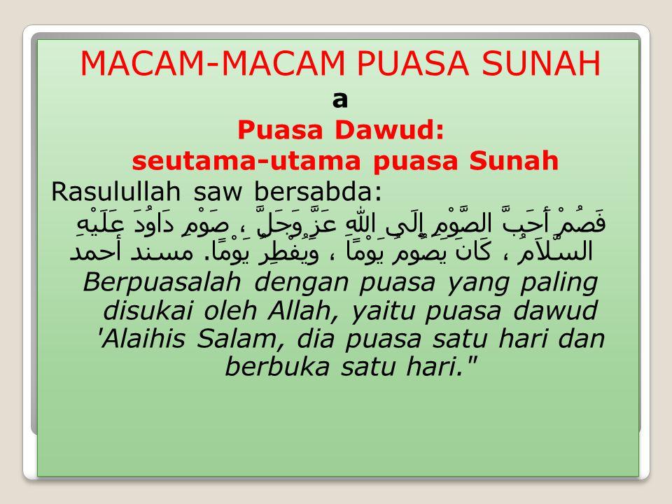 MACAM-MACAM PUASA SUNAH a Puasa Dawud: seutama-utama puasa Sunah Rasulullah saw bersabda: فَصُمْ أَحَبَّ الصَّوْمِ إِلَى اللهِ عَزَّ وَجَلَّ ، صَوْمِ دَاوُدَ عَلَيْهِ السَّلاَمُ ، كَانَ يَصُومُ يَوْمًا ، وَيُفْطِرُ يَوْمًا.