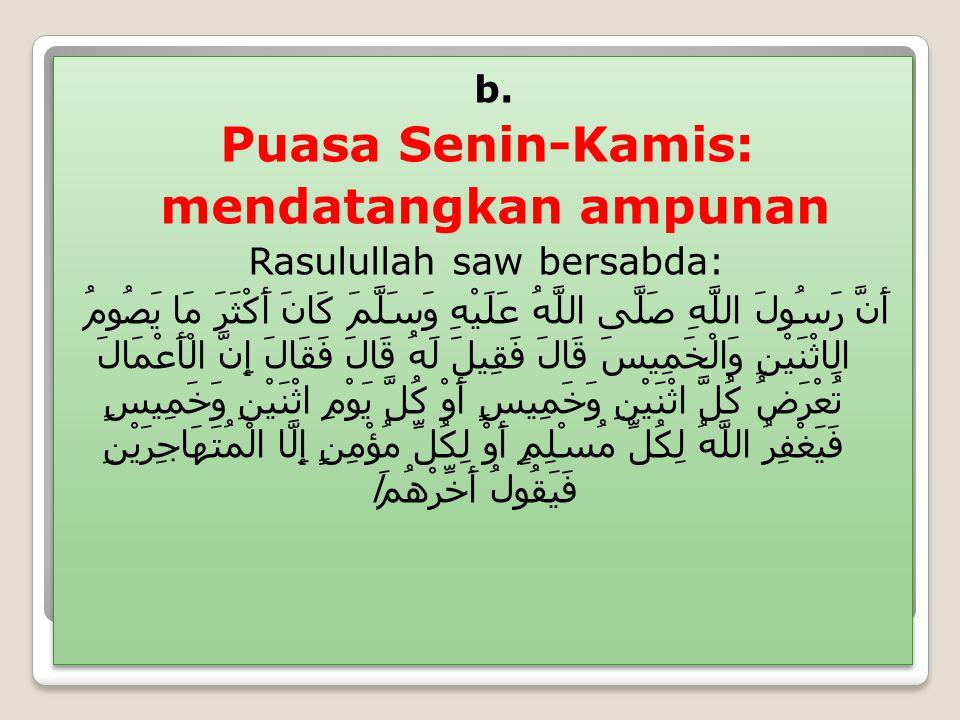 b. Puasa Senin-Kamis: mendatangkan ampunan Rasulullah saw bersabda: أَنَّ رَسُولَ اللَّهِ صَلَّى اللَّهُ عَلَيْهِ وَسَلَّمَ كَانَ أَكْثَرَ مَا يَصُومُ