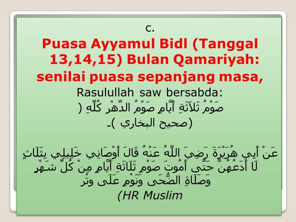 c. Puasa Ayyamul Bidl (Tanggal 13,14,15) Bulan Qamariyah: senilai puasa sepanjang masa, Rasulullah saw bersabda: صَوْمُ ثَلاَثَةِ أَيَّامٍ صَوْمُ الدّ