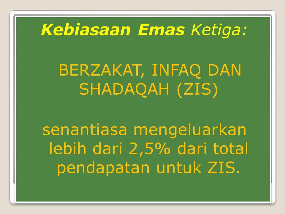 Kebiasaan Emas Ketiga: BERZAKAT, INFAQ DAN SHADAQAH (ZIS) senantiasa mengeluarkan lebih dari 2,5% dari total pendapatan untuk ZIS. Kebiasaan Emas Keti