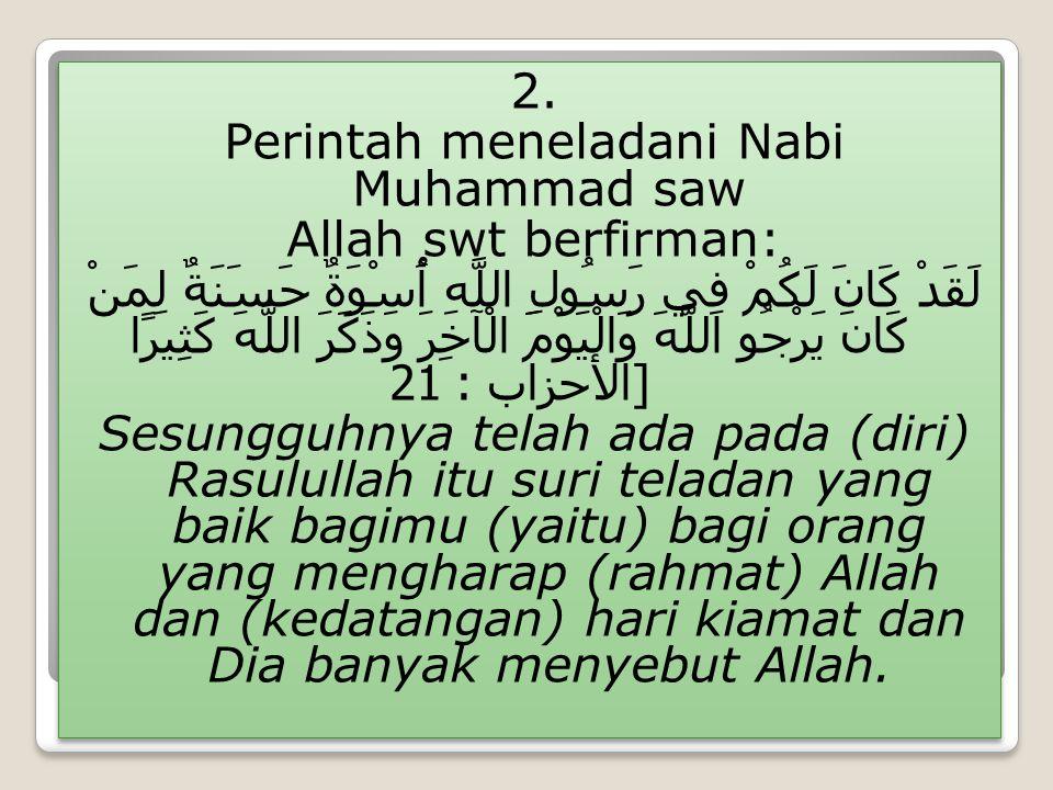 2. Perintah meneladani Nabi Muhammad saw Allah swt berfirman: لَقَدْ كَانَ لَكُمْ فِي رَسُولِ اللَّهِ أُسْوَةٌ حَسَنَةٌ لِمَنْ كَانَ يَرْجُو اللَّهَ و