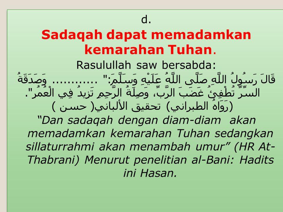 d. Sadaqah dapat memadamkan kemarahan Tuhan. Rasulullah saw bersabda: قَالَ رَسُولُ اللَّهِ صَلَّى اللَّهُ عَلَيْهِ وَسَلَّمَ :