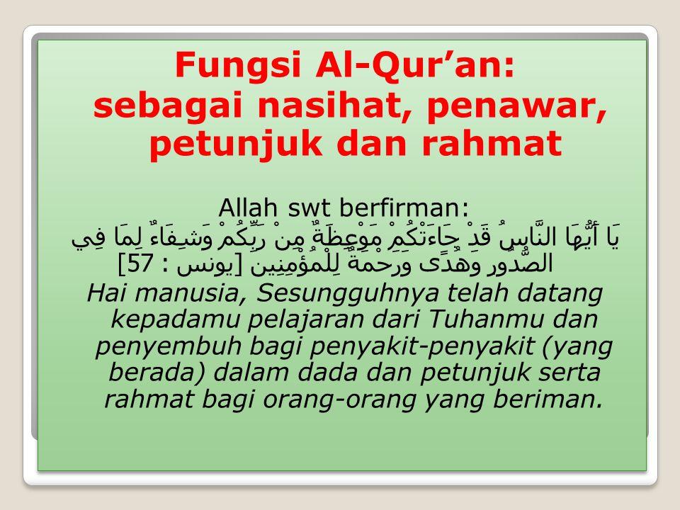 Fungsi Al-Qur'an: sebagai nasihat, penawar, petunjuk dan rahmat Allah swt berfirman: يَا أَيُّهَا النَّاسُ قَدْ جَاءَتْكُمْ مَوْعِظَةٌ مِنْ رَبِّكُمْ وَشِفَاءٌ لِمَا فِي الصُّدُورِ وَهُدًى وَرَحْمَةٌ لِلْمُؤْمِنِينَ [ يونس : 57] Hai manusia, Sesungguhnya telah datang kepadamu pelajaran dari Tuhanmu dan penyembuh bagi penyakit-penyakit (yang berada) dalam dada dan petunjuk serta rahmat bagi orang-orang yang beriman.