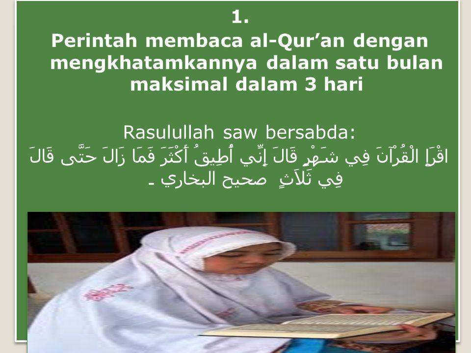 1. Perintah membaca al-Qur'an dengan mengkhatamkannya dalam satu bulan maksimal dalam 3 hari Rasulullah saw bersabda: اقْرَإِ الْقُرْآنَ فِي شَهْرٍ قَ