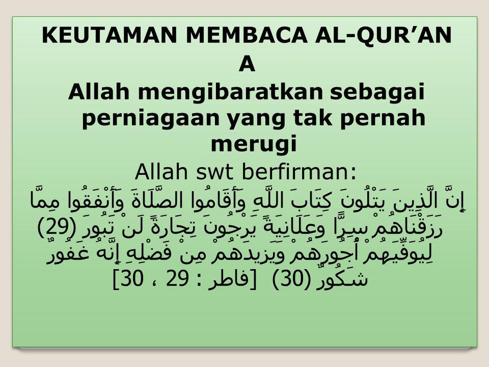 KEUTAMAN MEMBACA AL-QUR'AN A Allah mengibaratkan sebagai perniagaan yang tak pernah merugi Allah swt berfirman: إِنَّ الَّذِينَ يَتْلُونَ كِتَابَ اللّ