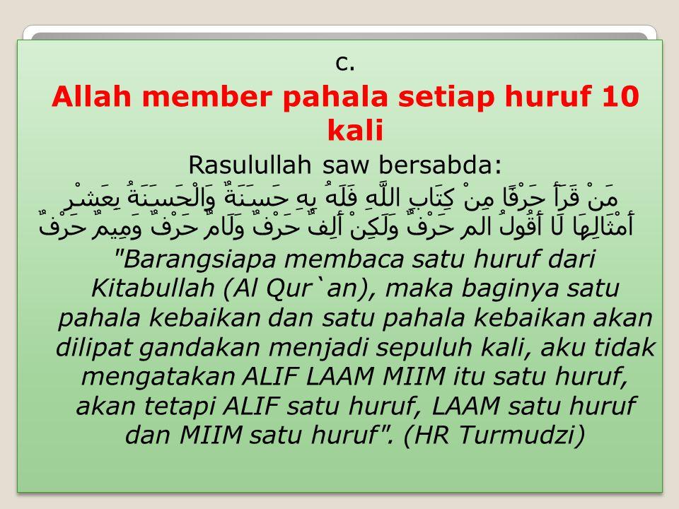 c. Allah member pahala setiap huruf 10 kali Rasulullah saw bersabda: مَنْ قَرَأَ حَرْفًا مِنْ كِتَابِ اللَّهِ فَلَهُ بِهِ حَسَنَةٌ وَالْحَسَنَةُ بِعَش