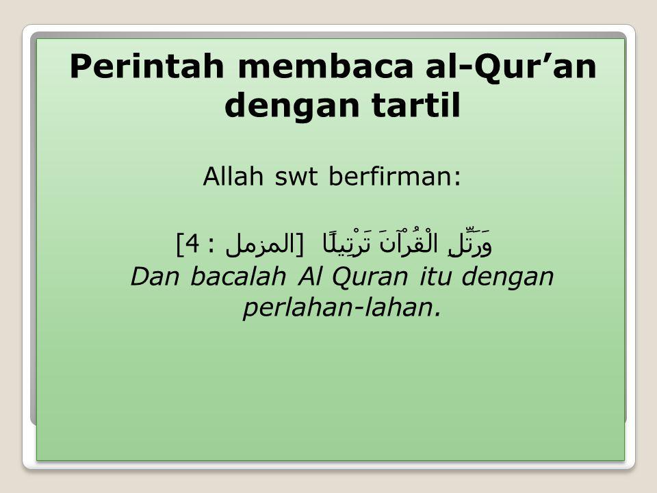 Perintah membaca al-Qur'an dengan tartil Allah swt berfirman: وَرَتِّلِ الْقُرْآنَ تَرْتِيلًا [ المزمل : 4] Dan bacalah Al Quran itu dengan perlahan-l