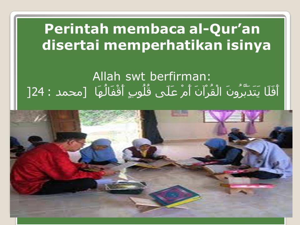 Perintah membaca al-Qur'an disertai memperhatikan isinya Allah swt berfirman: أَفَلَا يَتَدَبَّرُونَ الْقُرْآنَ أَمْ عَلَى قُلُوبٍ أَقْفَالُهَا [ محمد : 24] Perintah membaca al-Qur'an disertai memperhatikan isinya Allah swt berfirman: أَفَلَا يَتَدَبَّرُونَ الْقُرْآنَ أَمْ عَلَى قُلُوبٍ أَقْفَالُهَا [ محمد : 24]