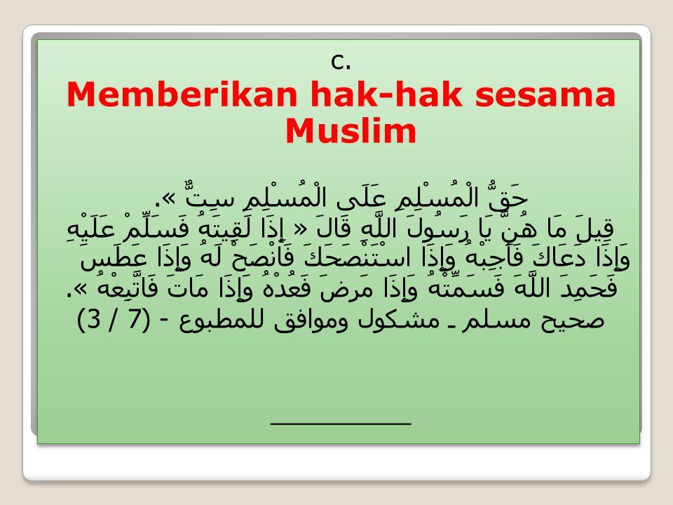 c. Memberikan hak-hak sesama Muslim حَقُّ الْمُسْلِمِ عَلَى الْمُسْلِمِ سِتٌّ ». قِيلَ مَا هُنَّ يَا رَسُولَ اللَّهِ قَالَ « إِذَا لَقِيتَهُ فَسَلِّمْ